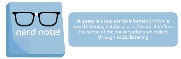 Nerd Note: A query is a request for information from a social listening database or software. It defines the scope of the conversations we collect through social listening